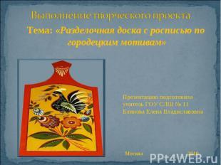 Выполнение творческого проекта Тема: «Разделочная доска с росписью по городецким