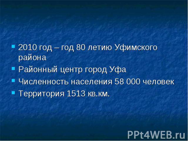 2010 год – год 80 летию Уфимского районаРайонный центр город УфаЧисленность населения 58000 человекТерритория 1513 кв.км.