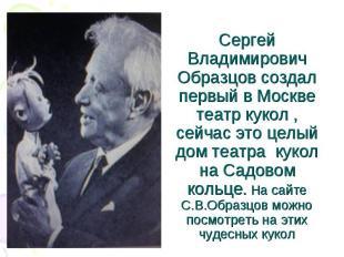 Сергей Владимирович Образцов создал первый в Москве театр кукол , сейчас это цел