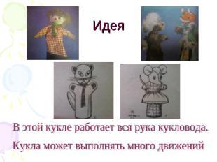 Идея В этой кукле работает вся рука кукловода. Кукла может выполнять много движе