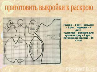 приготовить выкройки к раскрою голова – 1 дет.; затылок – 2 дет.; ладошки – 4 де
