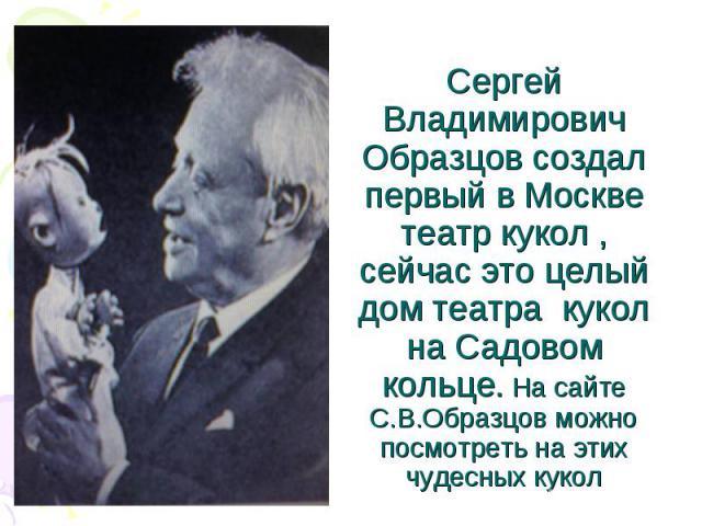 Сергей Владимирович Образцов создал первый в Москве театр кукол , сейчас это целый дом театра кукол на Садовом кольце. На сайте С.В.Образцов можно посмотреть на этих чудесных кукол