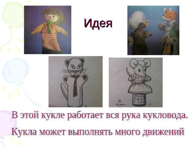 Идея В этой кукле работает вся рука кукловода. Кукла может выполнять много движений