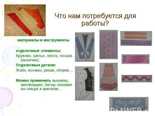 Что нам потребуется для работы? материалы и инструментыотделочные элементы:Кружево, шитье, лента, тесьма (вьюнчик);Отделочные детали: Жабо, воланы, рюши, оборки…Можно применить вышивку, аппликацию, бисер, вязание на спицах и крючком…