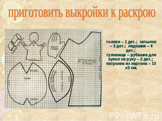 приготовить выкройки к раскрою голова – 1 дет.; затылок – 2 дет.; ладошки – 4 дет.; туловище – рубашка для кукол на руку – 2 дет.; патронка из картона – 13 х3 см.