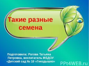 Такие разные семена Подготовила: Рогова Татьяна Петровна, воспитатель МБДОУ «Дет