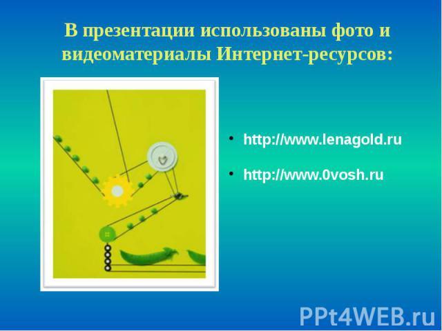 В презентации использованы фото и видеоматериалы Интернет-ресурсов: http://www.lenagold.ru http://www.0vosh.ru