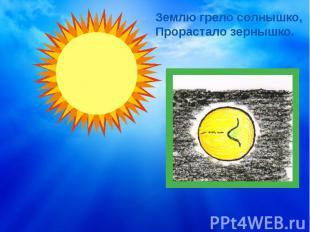 Землю грело солнышко,Прорастало зернышко.
