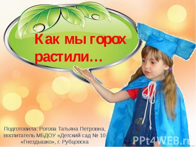 Как мы горох растили Подготовила: Рогова Татьяна Петровна, воспитатель МБДОУ «Детский сад № 10 «Гнездышко», г. Рубцовска