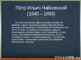 Пётр Ильич Чайковский(1840 – 1893) Русский композитор, один из лучших мелодистов