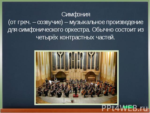 Симфония(от греч. – созвучие) – музыкальное произведение для симфонического оркестра. Обычно состоит из четырёх контрастных частей.