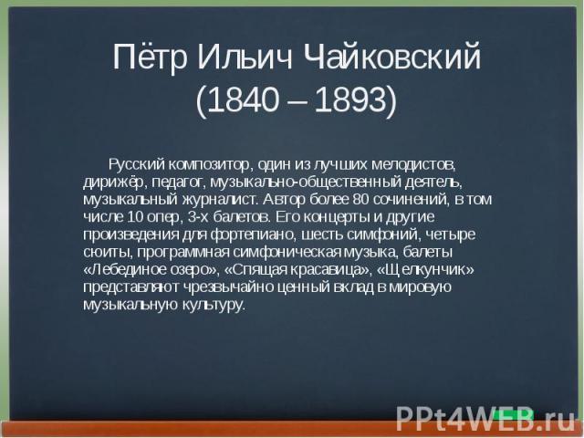 Пётр Ильич Чайковский(1840 – 1893) Русский композитор, один из лучших мелодистов, дирижёр, педагог, музыкально-общественный деятель, музыкальный журналист. Автор более 80 сочинений, в том числе 10 опер, 3-х балетов. Его концерты и другие произведени…