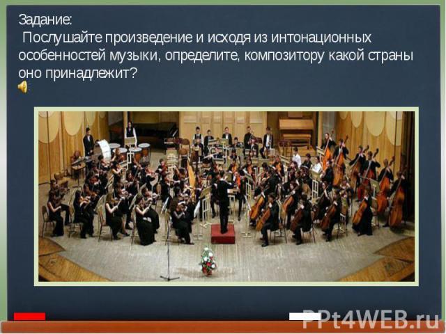 Задание: Послушайте произведение и исходя из интонационных особенностей музыки, определите, композитору какой страны оно принадлежит?