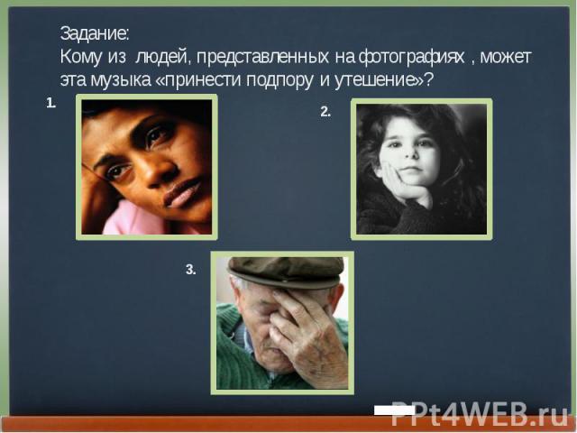 Задание:Кому из людей, представленных на фотографиях , может эта музыка «принести подпору и утешение»?