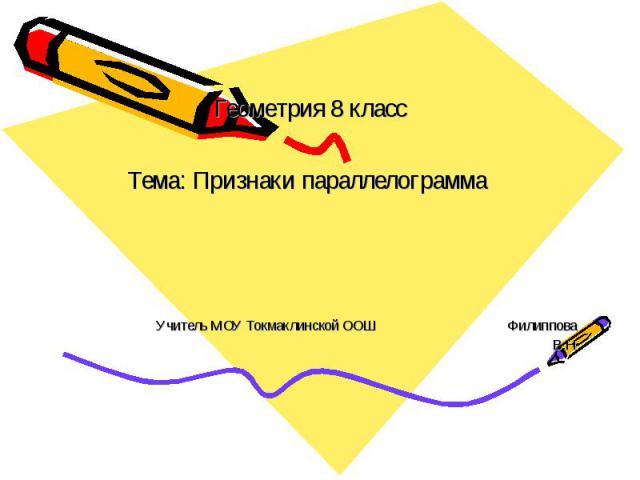 Геометрия 8 классТема: Признаки параллелограмма Учитель МОУ Токмаклинской ООШ Филиппова В.Н