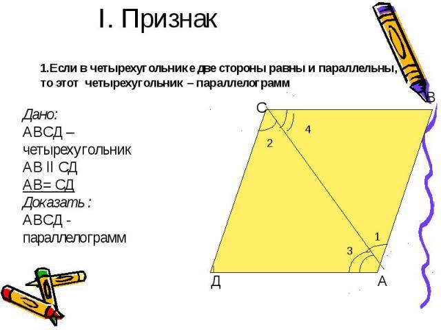 I. Признак 1.Если в четырехугольнике две стороны равны и параллельны, то этот четырехугольник – параллелограмм Дано: АВСД – четырехугольникАВ ll СДАВ= СДДоказать :АВСД - параллелограмм
