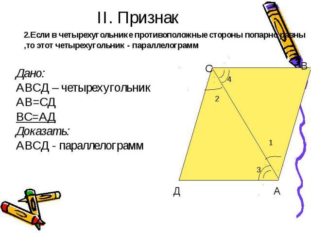 II. Признак 2.Если в четырехугольнике противоположные стороны попарно равны ,то этот четырехугольник - параллелограмм Дано:АВСД – четырехугольник АВ=СДВС=АДДоказать:АВСД - параллелограмм