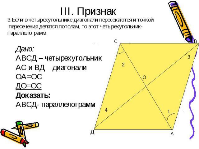 III. Признак 3.Если в четырехугольнике диагонали пересекаются и точкой пересечения делятся пополам, то этот четырехугольник-параллелограмм. Дано:АВСД – четырехугольникАС и ВД – диагонали ОА=ОСДО=ОСДоказать:АВСД- параллелограмм