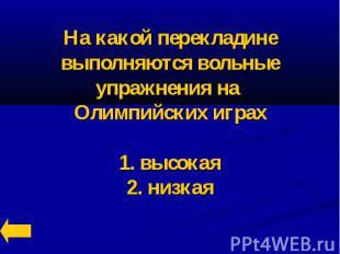 На какой перекладине выполняются вольные упражнения на Олимпийских играх1. высок