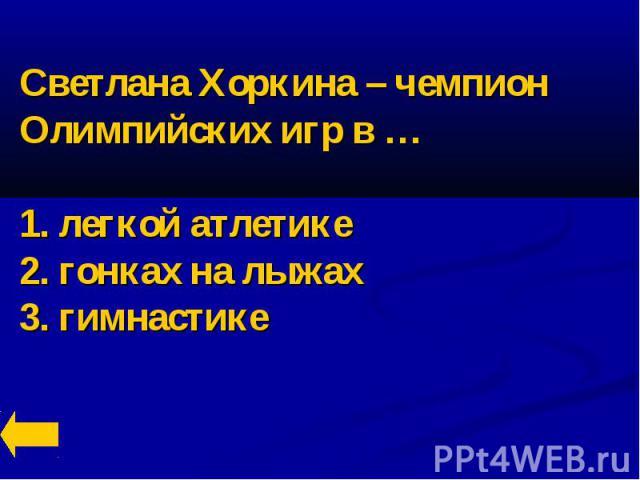 Светлана Хоркина – чемпион Олимпийских игр в …1. легкой атлетике2. гонках на лыжах3. гимнастике