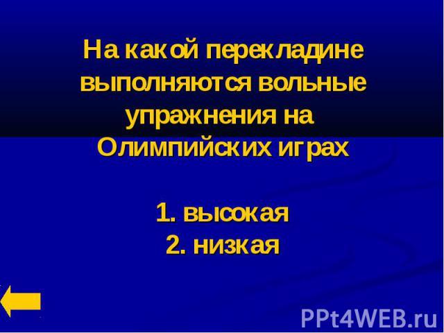 На какой перекладине выполняются вольные упражнения на Олимпийских играх1. высокая2. низкая