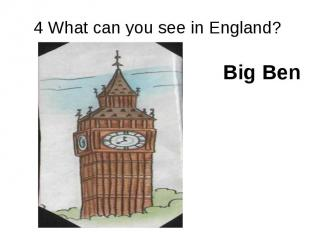 4 What can you see in England? Big Ben