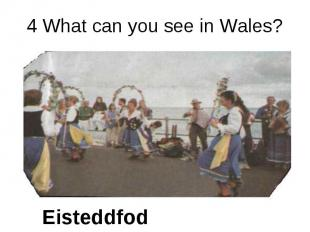 4 What can you see in Wales? Eisteddfod