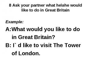 8 Ask your partner what he\she would like to do in Great Britain Example: A:What