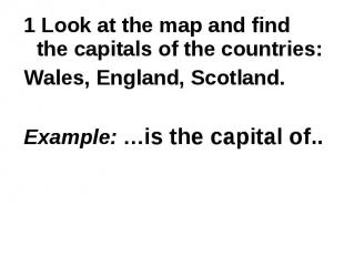 1 Look at the map and find the capitals of the countries: Wales, England, Scotla