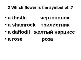 2 Which flower is the symbol of..? a thistle чертополох a shamrock трилистникa d