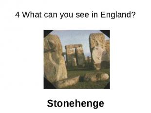 4 What can you see in England? Stonehenge