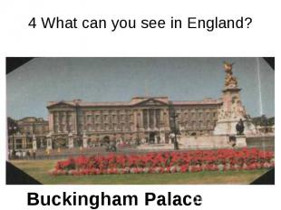 4 What can you see in England? Buckingham Palace