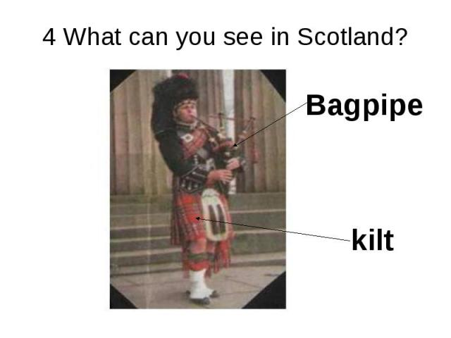 4 What can you see in Scotland? Bagpipe kilt