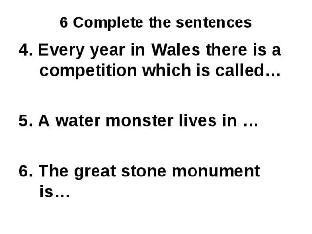 4. Every year in Wales there is a competition which is called…5. A water monster lives in …6. The great stone monument is…