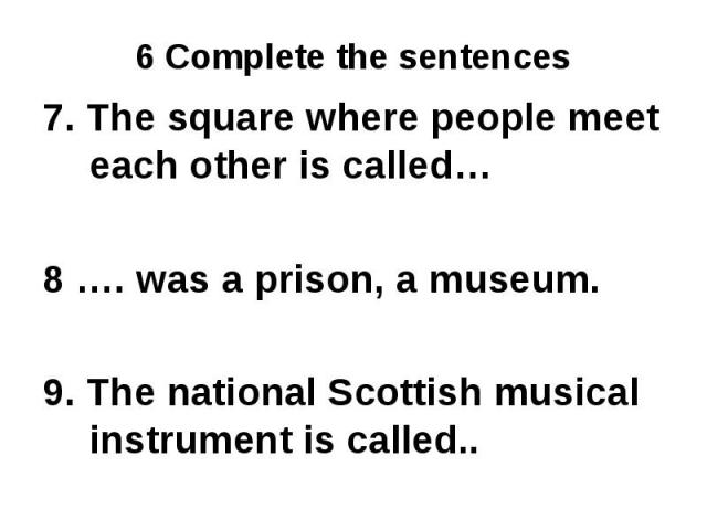 7. The square where people meet each other is called…8 …. was a prison, a museum.9. The national Scottish musical instrument is called..