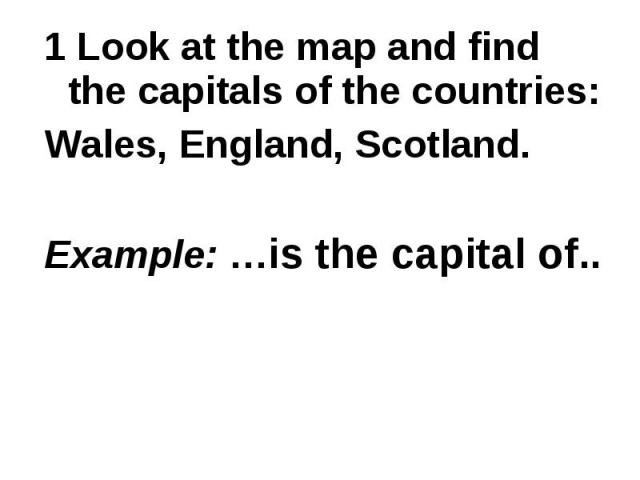 1 Look at the map and find the capitals of the countries: Wales, England, Scotland.Example: …is the capital of..