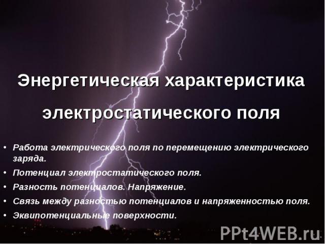 Энергетическая характеристика электростатического поля Работа электрического поля по перемещению электрического заряда. Потенциал электростатического поля.Разность потенциалов. Напряжение.Связь между разностью потенциалов и напряженностью поля.Эквип…
