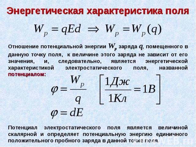 Энергетическая характеристика поля Отношение потенциальной энергии Wp заряда q, помещенного в данную точку поля, к величине этого заряда не зависит от его значения, и, следовательно, является энергетической характеристикой электростатического поля, …