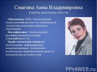 Смагина Анна Владимировнаучитель начальных классов Образование: 2000г. Новокузне