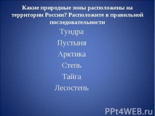 Какие природные зоны расположены на территории России? Расположите в правильной