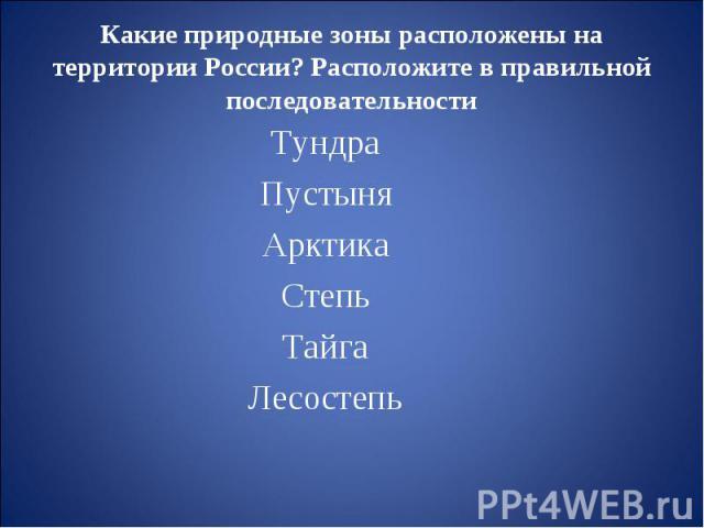Какие природные зоны расположены на территории России? Расположите в правильной последовательности ТундраПустыняАрктикаСтепьТайгаЛесостепь