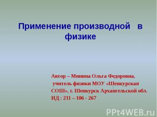 Применение производной в физике Автор – Минина Ольга Федоровна, учитель физики М