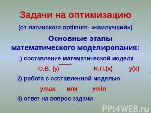 Задачи на оптимизацию (от латинского optimum- «наилучший») Основные этапы матема