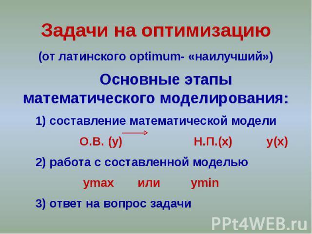 Задачи на оптимизацию (от латинского optimum- «наилучший») Основные этапы математического моделирования: 1) составление математической модели О.В. (y) Н.П.(x) y(x) 2) работа с составленной моделью ymax или ymin 3) ответ на вопрос задачи