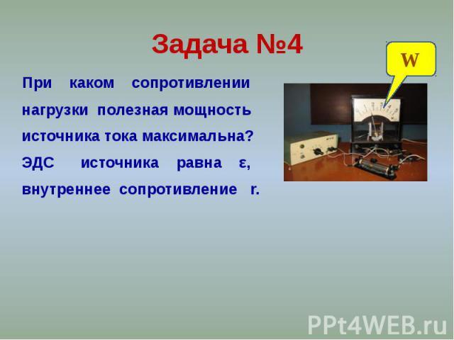 Задача №4 При каком сопротивлении нагрузки полезная мощность источника тока максимальна? ЭДС источника равна ε, внутреннее сопротивление r.