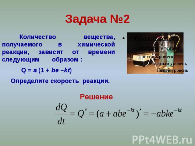 Задача №2 Количество вещества, получаемого в химической реакции, зависит от времени следующим образом : Q = a (1 + be –kt) Определите скорость реакции.