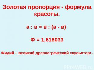 Золотая пропорция - формула красоты.а : в = в : (а - в) Ф = 1,618033Фидий – вели