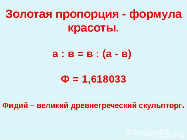 Золотая пропорция - формула красоты.а : в = в : (а - в) Ф = 1,618033Фидий – великий древнегреческий скульпторг.