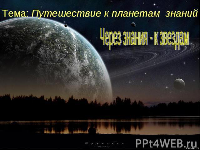Тема: Путешествие к планетам знаний Через знания - к звездам
