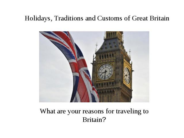 Holidays, Traditions and Customs of Great Britain What are your reasons for traveling to Britain?
